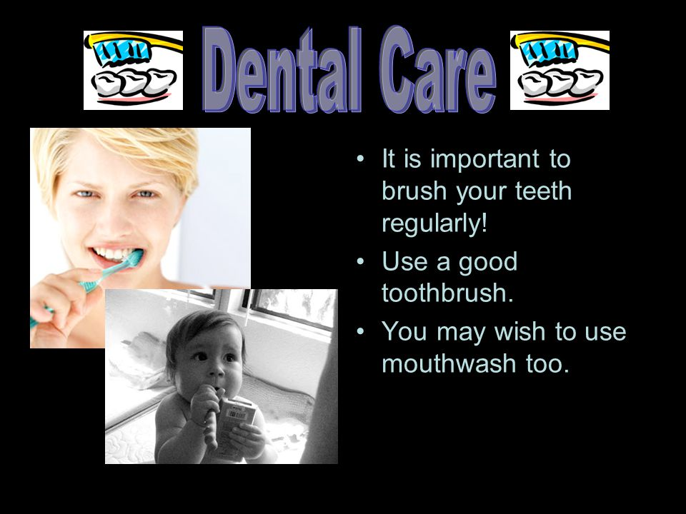 It is important to brush your teeth regularly. Use a good toothbrush.