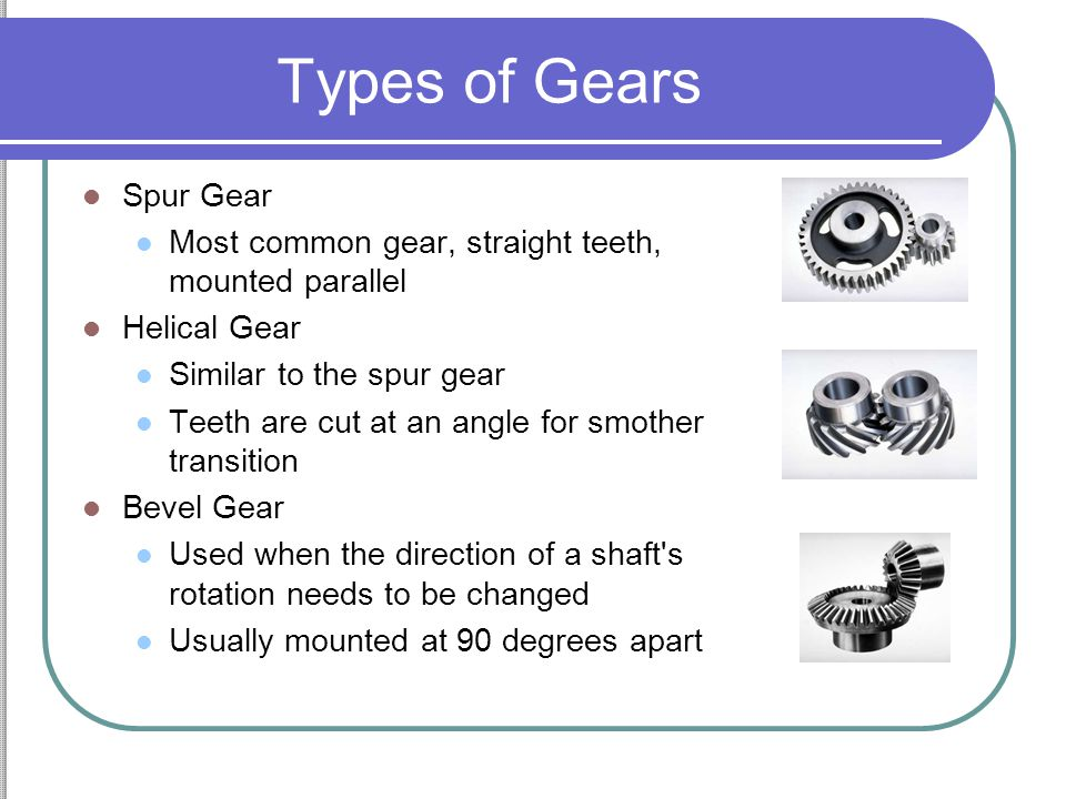 Types of Gears Worm Gear Used for large gear reductions (20:1, 100:1) Worm can turn the gear, gear can not turn worm Rack & Pinion Gear Used to convert rotation into linear motion.