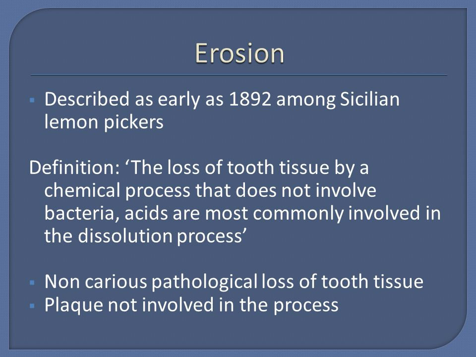 Described as early as 1892 among Sicilian lemon pickers Definition: The loss of tooth tissue by a chemical process that does not involve bacteria, aci