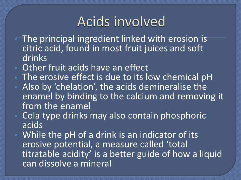 The principal ingredient linked with erosion is citric acid, found in most fruit juices and soft drinks Other fruit acids have an effect The erosive e