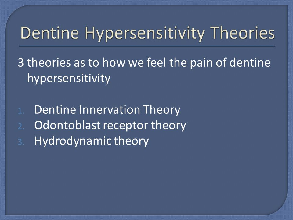 3 theories as to how we feel the pain of dentine hypersensitivity 1. Dentine Innervation Theory 2. Odontoblast receptor theory 3. Hydrodynamic theory