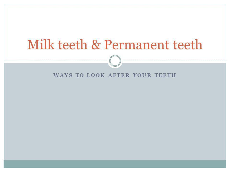 WAYS TO LOOK AFTER YOUR TEETH Milk teeth & Permanent teeth
