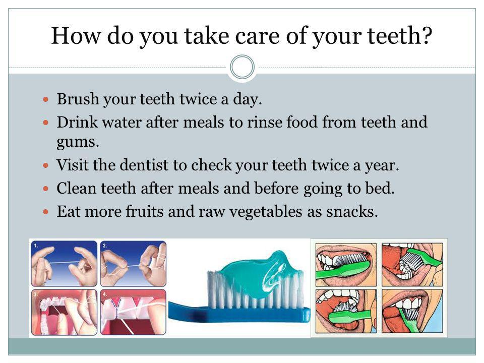 How do you take care of your teeth. Brush your teeth twice a day.