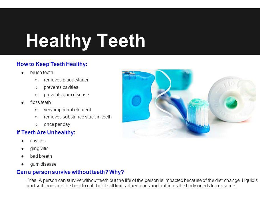 Healthy Teeth How to Keep Teeth Healthy: brush teeth removes plaque/tarter prevents cavities prevents gum disease floss teeth very important element r