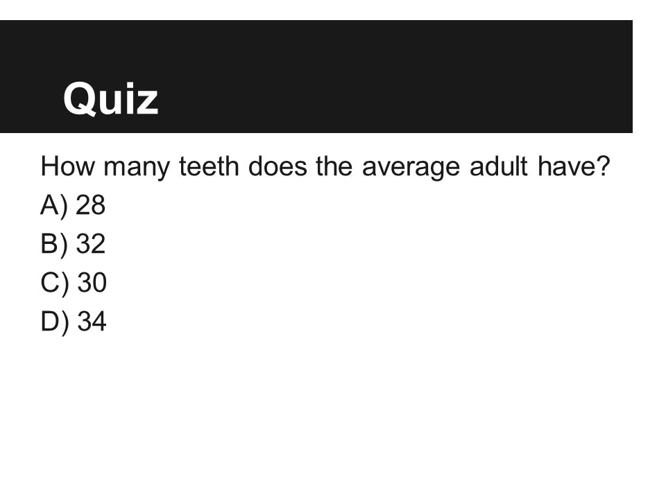 Quiz How many teeth does the average adult have? A) 28 B) 32 C) 30 D) 34