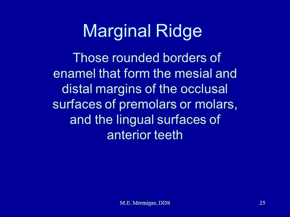 M.E. Mermigas, DDS25 Marginal Ridge Those rounded borders of enamel that form the mesial and distal margins of the occlusal surfaces of premolars or m