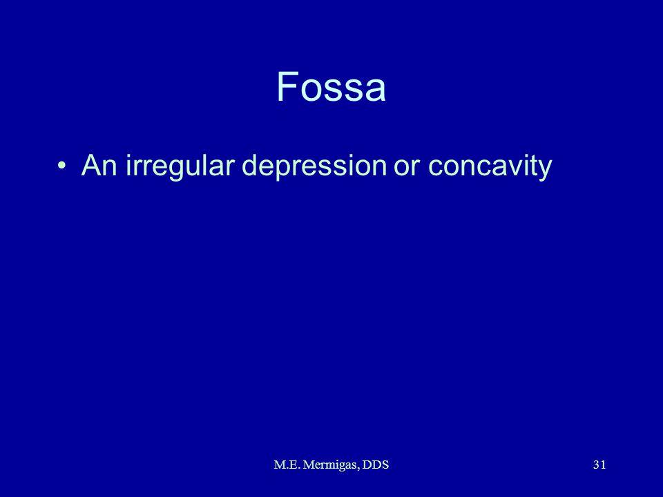 M.E. Mermigas, DDS31 Fossa An irregular depression or concavity