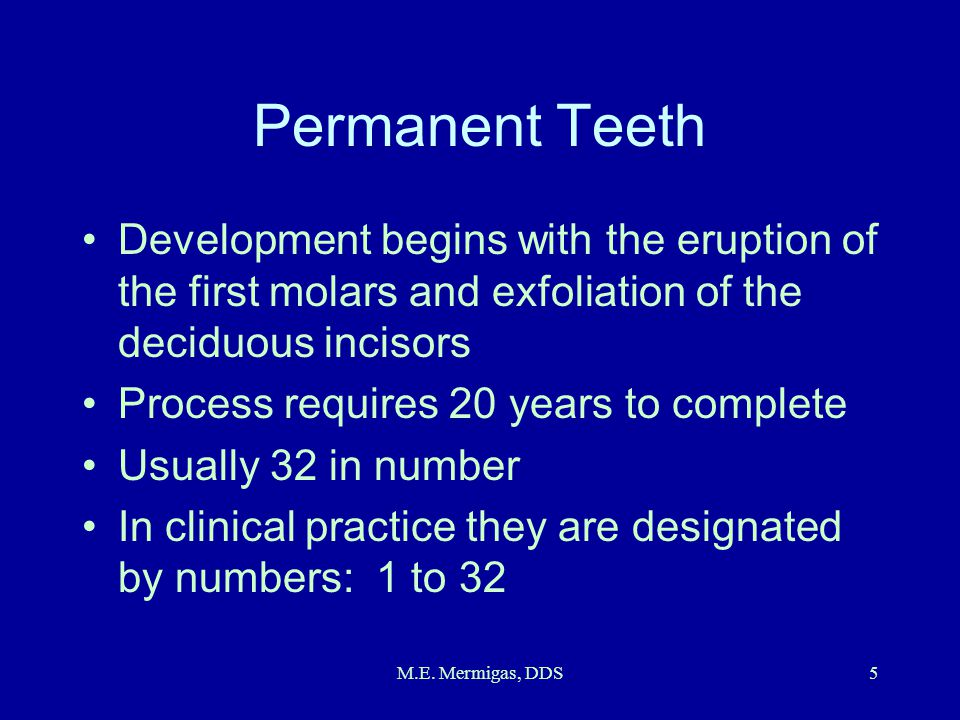 M.E. Mermigas, DDS5 Permanent Teeth Development begins with the eruption of the first molars and exfoliation of the deciduous incisors Process require