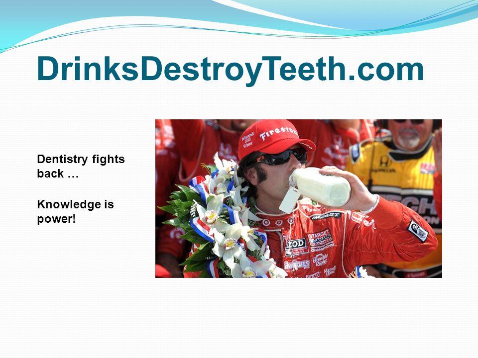 DrinksDestroyTeeth.com Dentistry fights back … Knowledge is power!