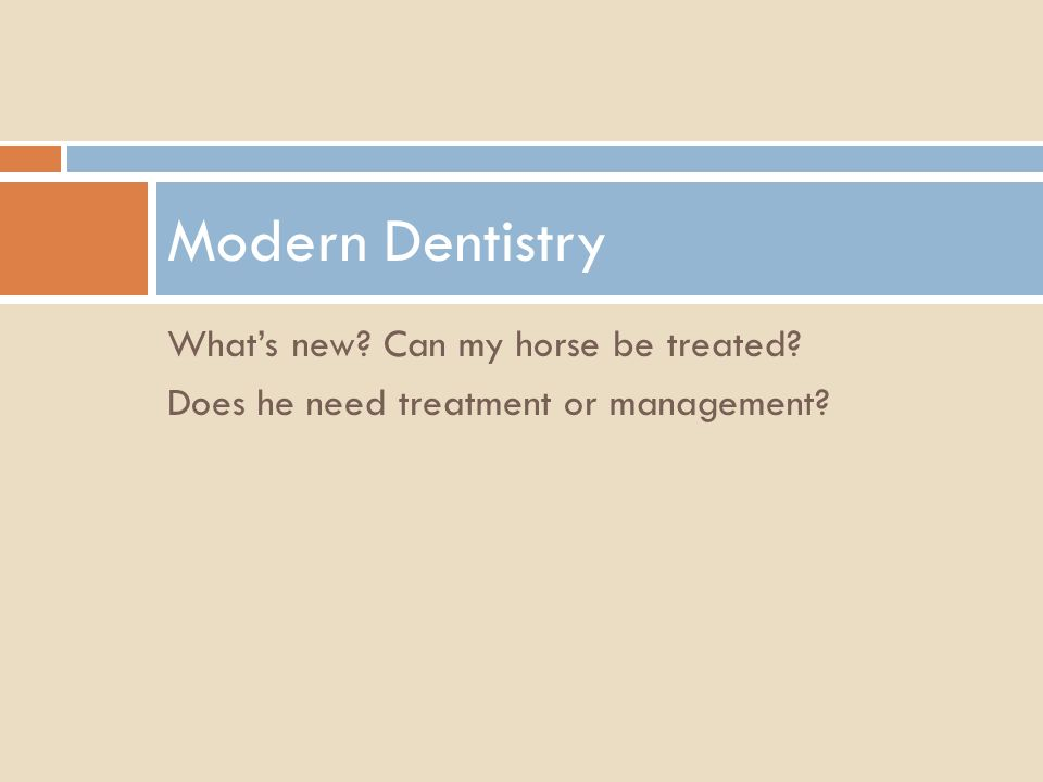 Whats new? Can my horse be treated? Does he need treatment or management? Modern Dentistry