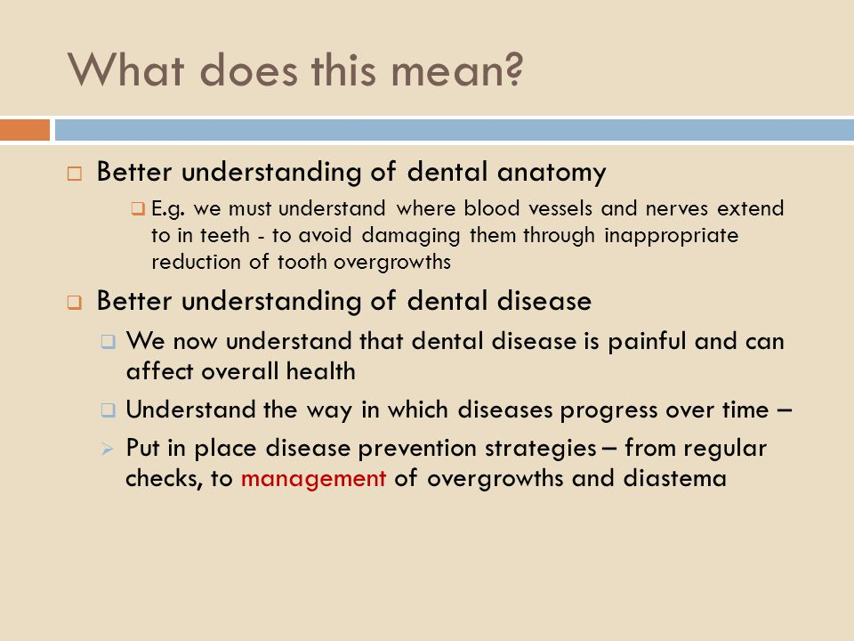 What does this mean? Better understanding of dental anatomy E.g. we must understand where blood vessels and nerves extend to in teeth - to avoid damag