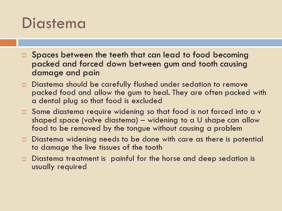 Diastema Spaces between the teeth that can lead to food becoming packed and forced down between gum and tooth causing damage and pain Diastema should