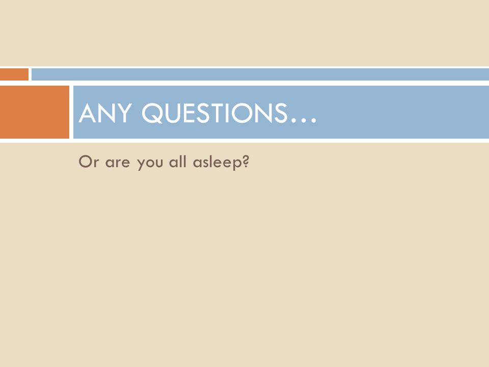 Or are you all asleep? ANY QUESTIONS…