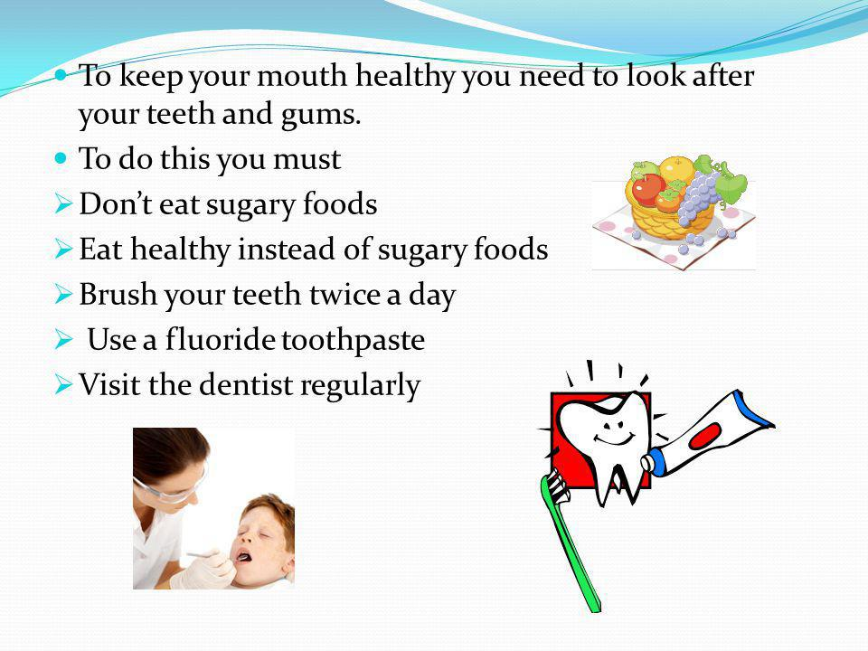 To keep your mouth healthy you need to look after your teeth and gums.