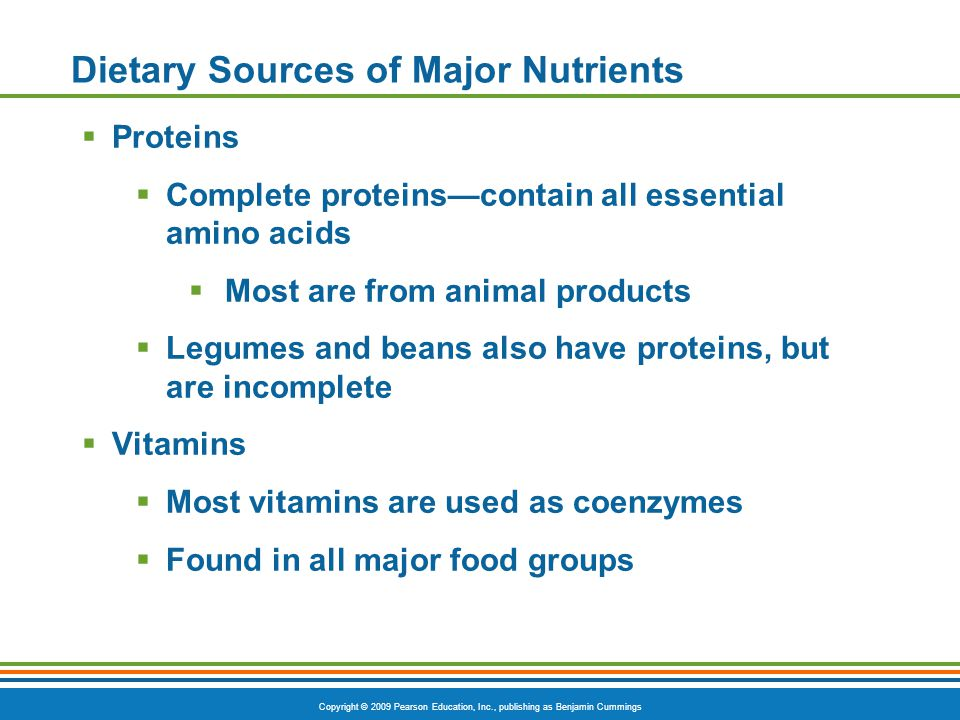 Copyright © 2009 Pearson Education, Inc., publishing as Benjamin Cummings Dietary Sources of Major Nutrients Proteins Complete proteinscontain all ess