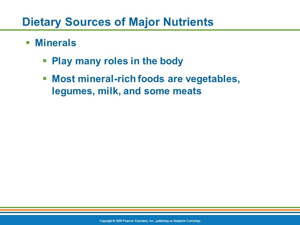 Copyright © 2009 Pearson Education, Inc., publishing as Benjamin Cummings Dietary Sources of Major Nutrients Minerals Play many roles in the body Most