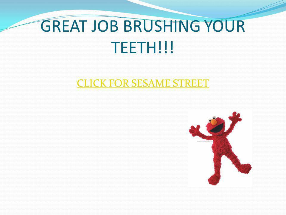 GREAT JOB BRUSHING YOUR TEETH!!! CLICK FOR SESAME STREET