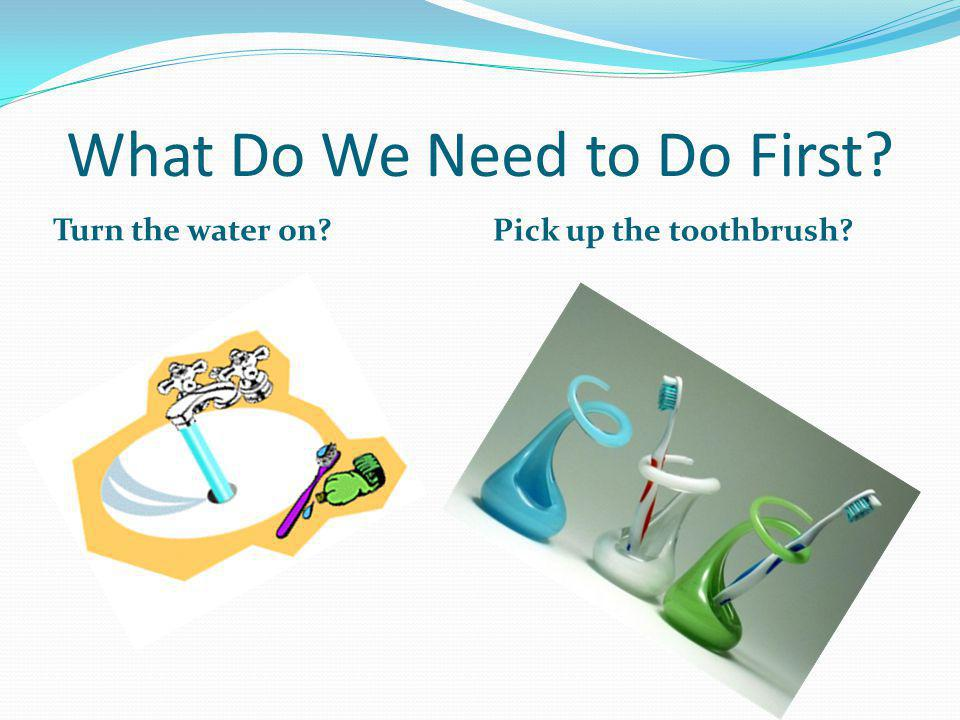 What Do We Need to Do First Turn the water on Pick up the toothbrush