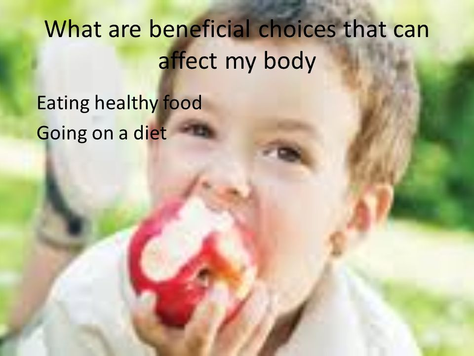 What are beneficial choices that can affect my body Eating healthy food Going on a diet