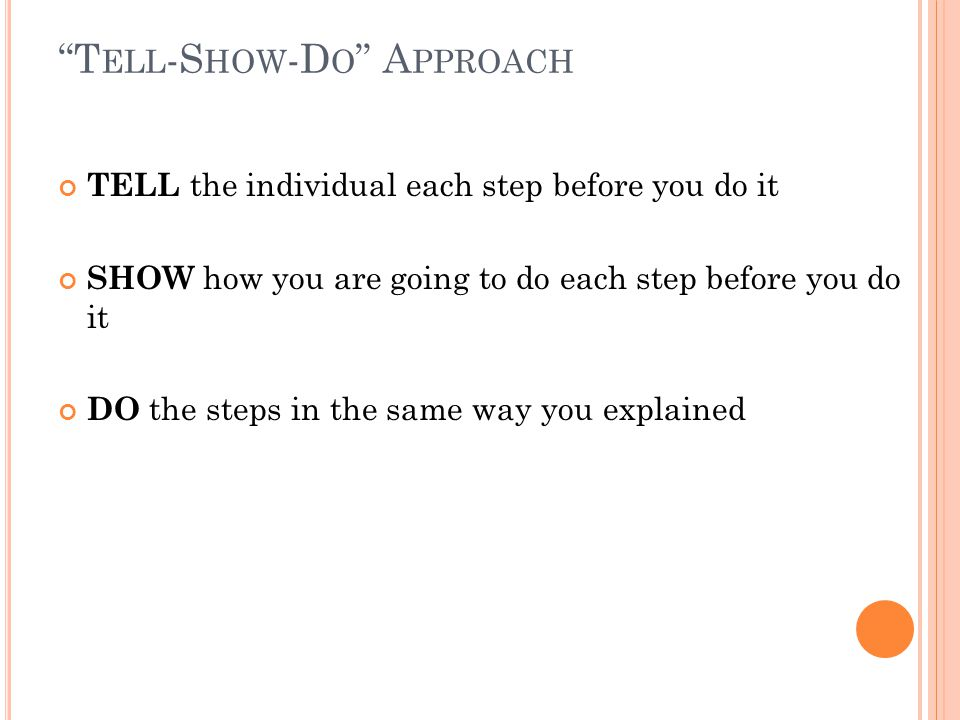 T ELL -S HOW -D O A PPROACH TELL the individual each step before you do it SHOW how you are going to do each step before you do it DO the steps in the