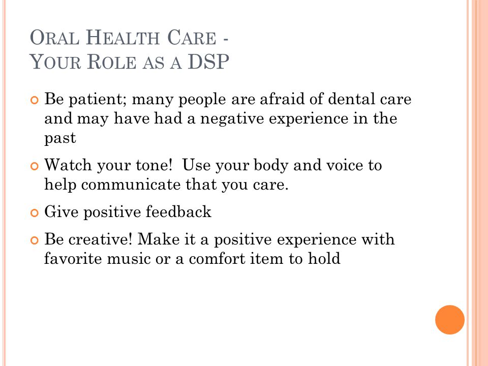 O RAL H EALTH C ARE - Y OUR R OLE AS A DSP Be patient; many people are afraid of dental care and may have had a negative experience in the past Watch your tone.