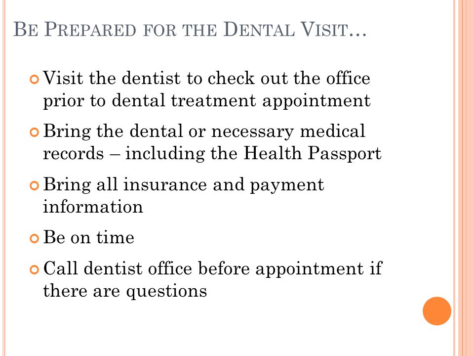 B E P REPARED FOR THE D ENTAL V ISIT … Visit the dentist to check out the office prior to dental treatment appointment Bring the dental or necessary medical records – including the Health Passport Bring all insurance and payment information Be on time Call dentist office before appointment if there are questions