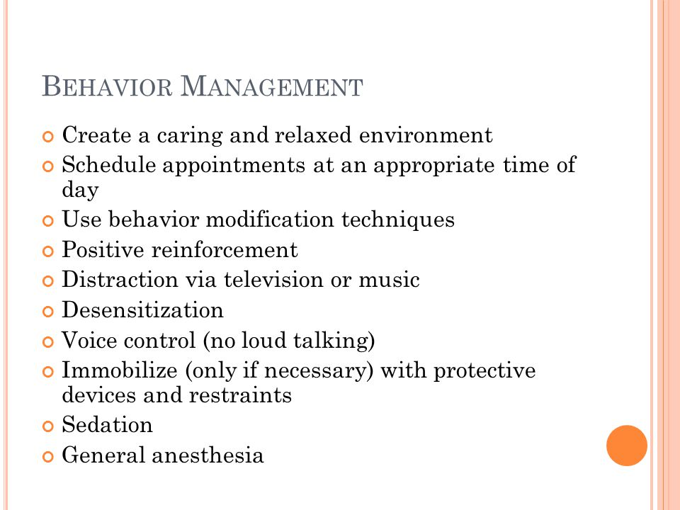 B EHAVIOR M ANAGEMENT Create a caring and relaxed environment Schedule appointments at an appropriate time of day Use behavior modification techniques