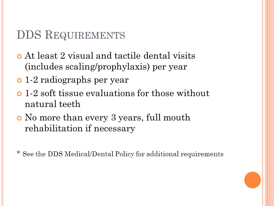 DDS R EQUIREMENTS At least 2 visual and tactile dental visits (includes scaling/prophylaxis) per year 1-2 radiographs per year 1-2 soft tissue evaluations for those without natural teeth No more than every 3 years, full mouth rehabilitation if necessary * See the DDS Medical/Dental Policy for additional requirements