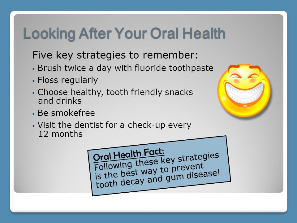 Looking After Your Oral Health Oral Health Fact: Following these key strategies is the best way to prevent tooth decay and gum disease! Five key strat