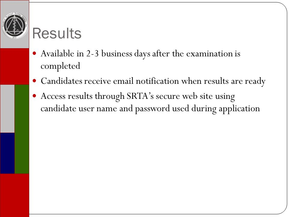 Results Available in 2-3 business days after the examination is completed Candidates receive email notification when results are ready Access results through SRTAs secure web site using candidate user name and password used during application