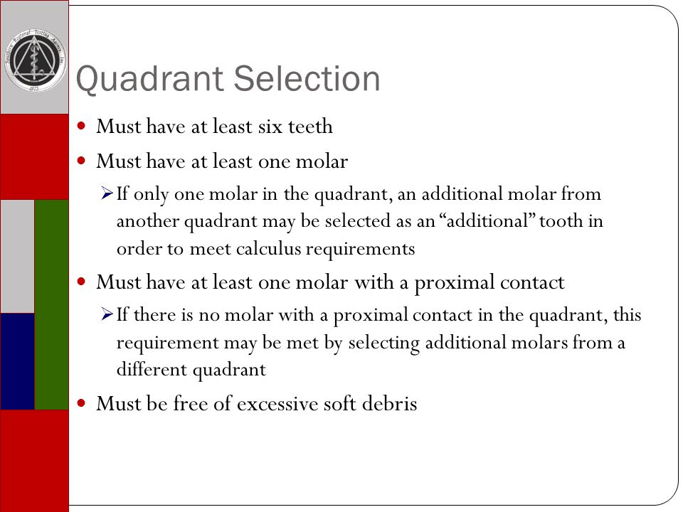 Quadrant Selection Must have at least six teeth Must have at least one molar If only one molar in the quadrant, an additional molar from another quadrant may be selected as an additional tooth in order to meet calculus requirements Must have at least one molar with a proximal contact If there is no molar with a proximal contact in the quadrant, this requirement may be met by selecting additional molars from a different quadrant Must be free of excessive soft debris