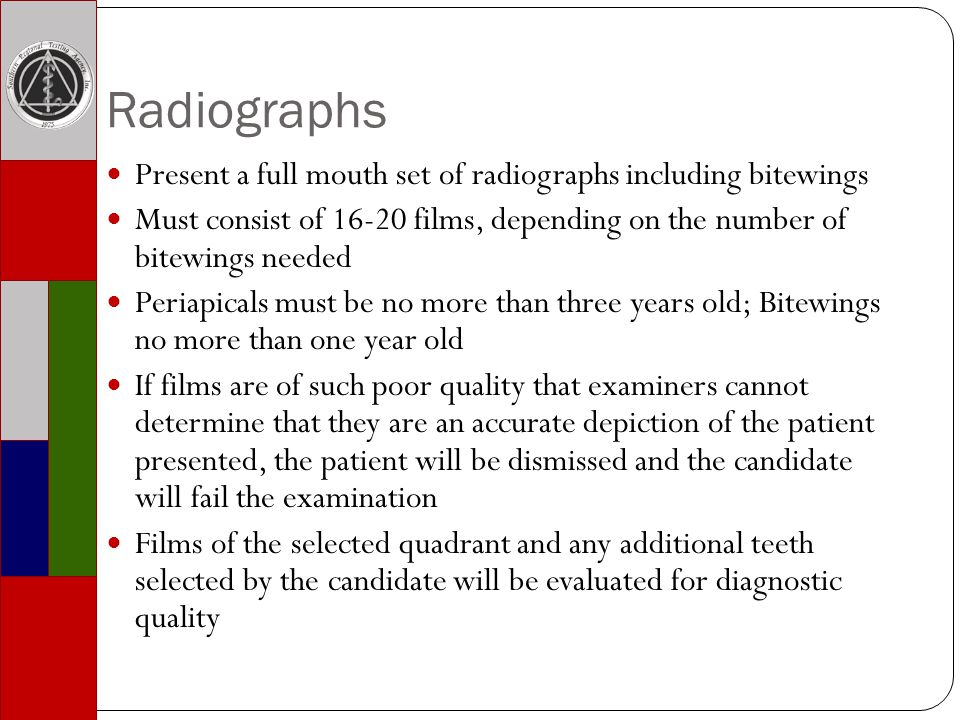 Radiographs Present a full mouth set of radiographs including bitewings Must consist of 16-20 films, depending on the number of bitewings needed Periapicals must be no more than three years old; Bitewings no more than one year old If films are of such poor quality that examiners cannot determine that they are an accurate depiction of the patient presented, the patient will be dismissed and the candidate will fail the examination Films of the selected quadrant and any additional teeth selected by the candidate will be evaluated for diagnostic quality