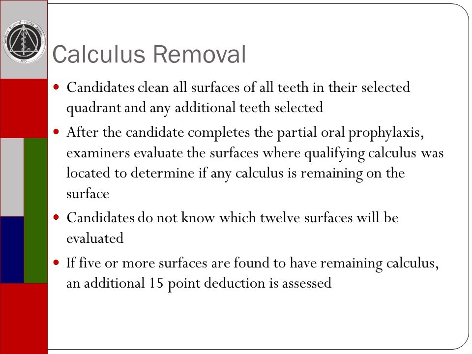Calculus Removal Candidates clean all surfaces of all teeth in their selected quadrant and any additional teeth selected After the candidate completes the partial oral prophylaxis, examiners evaluate the surfaces where qualifying calculus was located to determine if any calculus is remaining on the surface Candidates do not know which twelve surfaces will be evaluated If five or more surfaces are found to have remaining calculus, an additional 15 point deduction is assessed