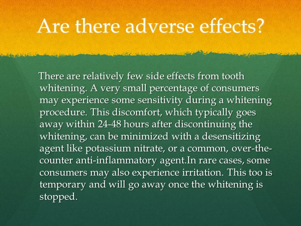 Are there adverse effects. There are relatively few side effects from tooth whitening.