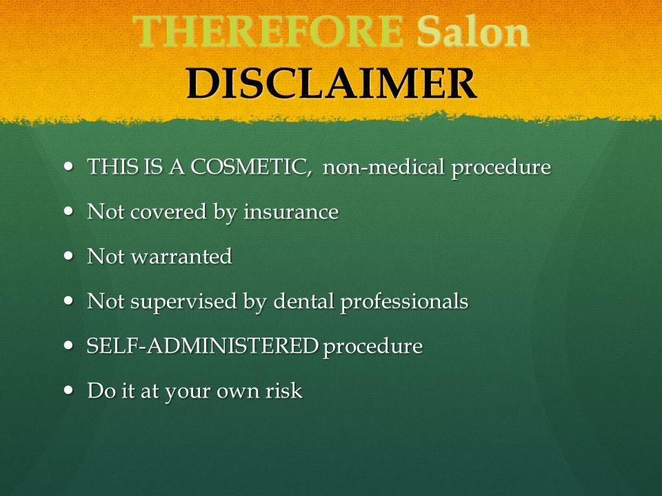 THEREFORE Salon DISCLAIMER THIS IS A COSMETIC, non-medical procedure THIS IS A COSMETIC, non-medical procedure Not covered by insurance Not covered by insurance Not warranted Not warranted Not supervised by dental professionals Not supervised by dental professionals SELF-ADMINISTERED procedure SELF-ADMINISTERED procedure Do it at your own risk Do it at your own risk