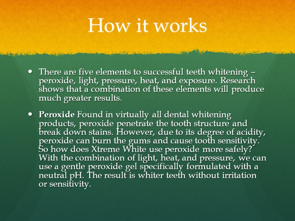 How it works There are five elements to successful teeth whitening – peroxide, light, pressure, heat, and exposure.