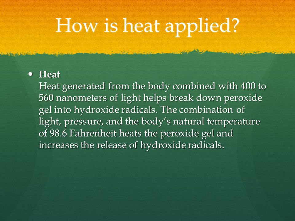 How is heat applied? Heat Heat generated from the body combined with 400 to 560 nanometers of light helps break down peroxide gel into hydroxide radic