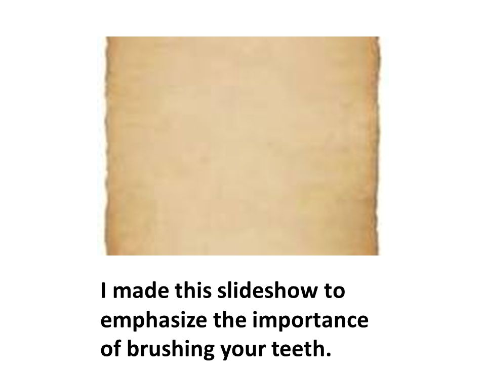 I made this slideshow to emphasize the importance of brushing your teeth.