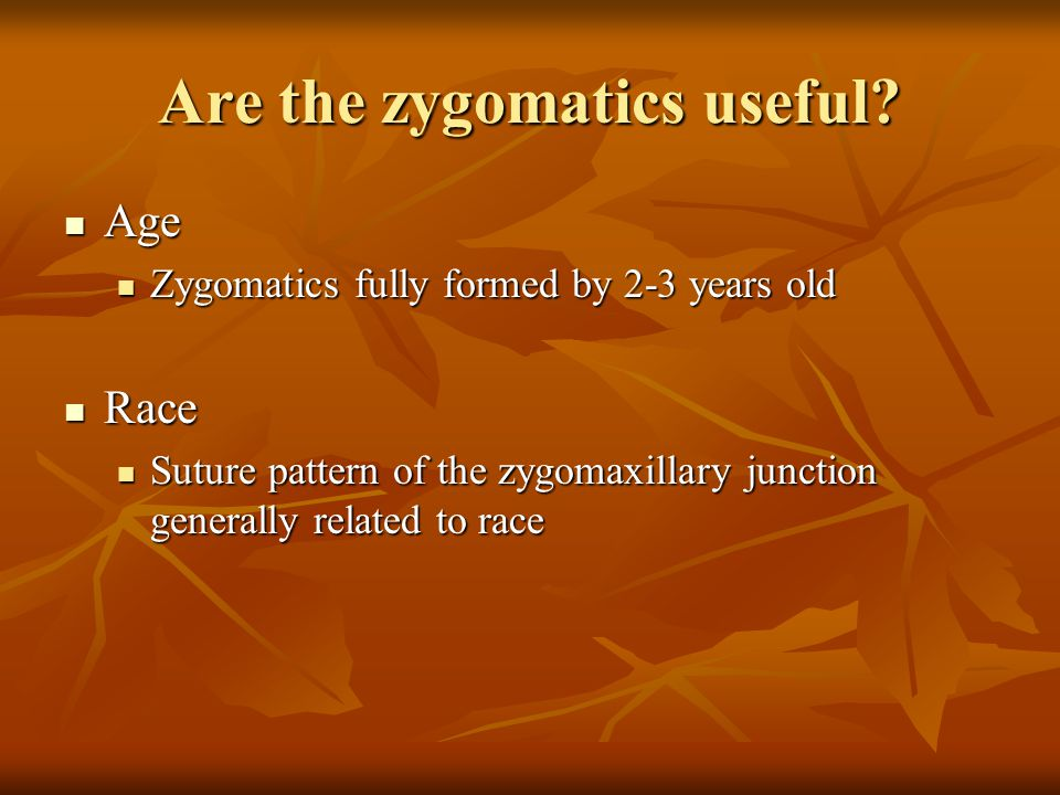 Are the zygomatics useful? Age Age Zygomatics fully formed by 2-3 years old Zygomatics fully formed by 2-3 years old Race Race Suture pattern of the z