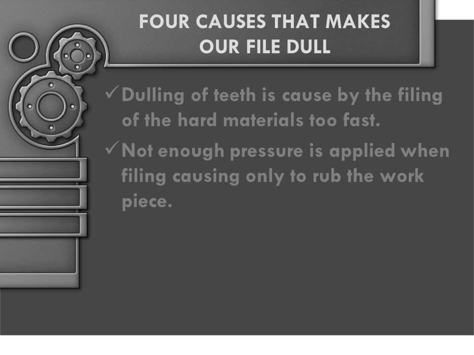 FOUR CAUSES THAT MAKES OUR FILE DULL Dulling of teeth is cause by the filing of the hard materials too fast. Not enough pressure is applied when filin