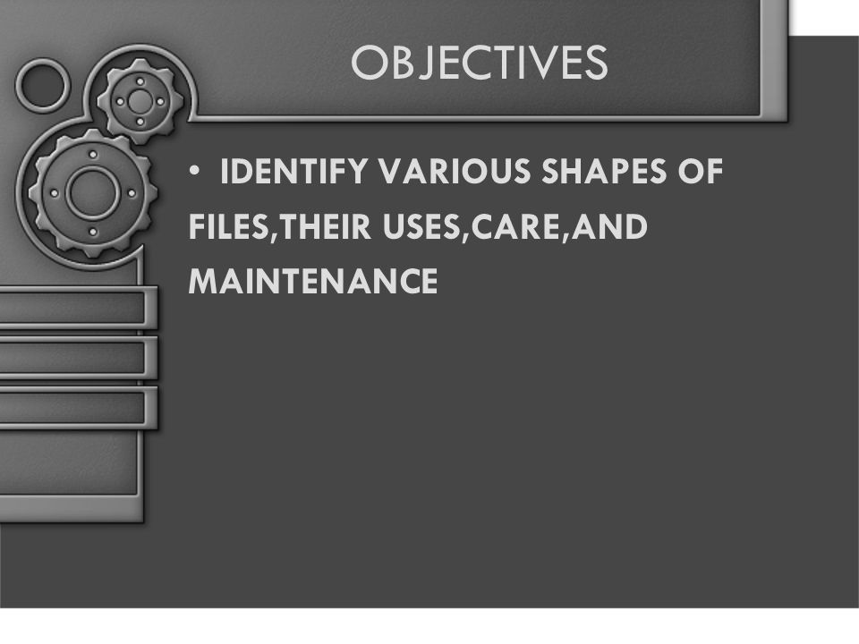 OBJECTIVES IDENTIFY VARIOUS SHAPES OF FILES,THEIR USES,CARE,AND MAINTENANCE