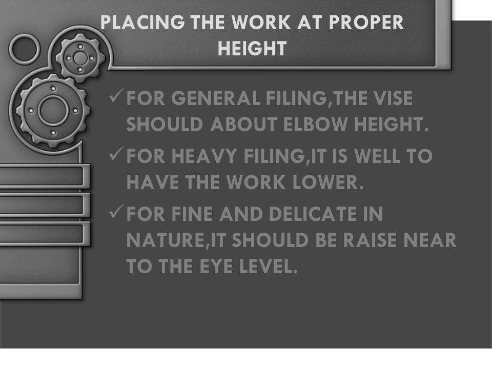PLACING THE WORK AT PROPER HEIGHT FOR GENERAL FILING,THE VISE SHOULD ABOUT ELBOW HEIGHT. FOR HEAVY FILING,IT IS WELL TO HAVE THE WORK LOWER. FOR FINE
