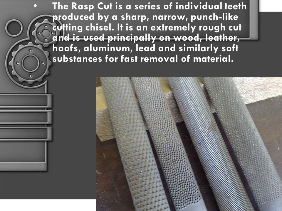 The Rasp Cut is a series of individual teeth produced by a sharp, narrow, punch-like cutting chisel. It is an extremely rough cut and is used principa