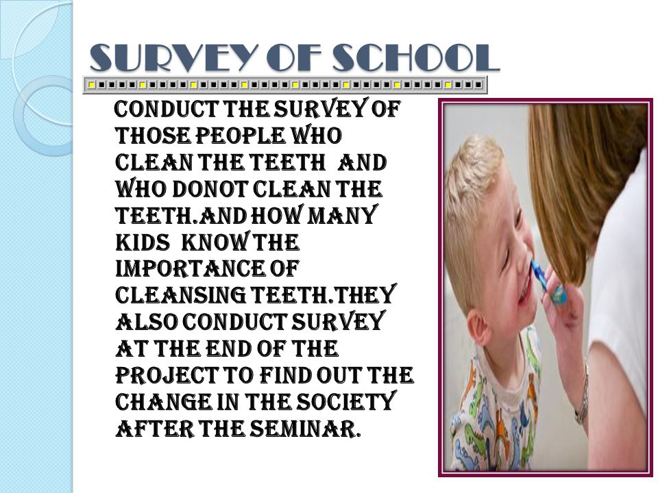 SURVEY OF SCHOOL Conduct the survey of those people who clean the teeth and who donot clean the teeth.and how many kids know the importance of cleansing teeth.They also conduct survey at the end of the project to find out the change in the society after the seminar.