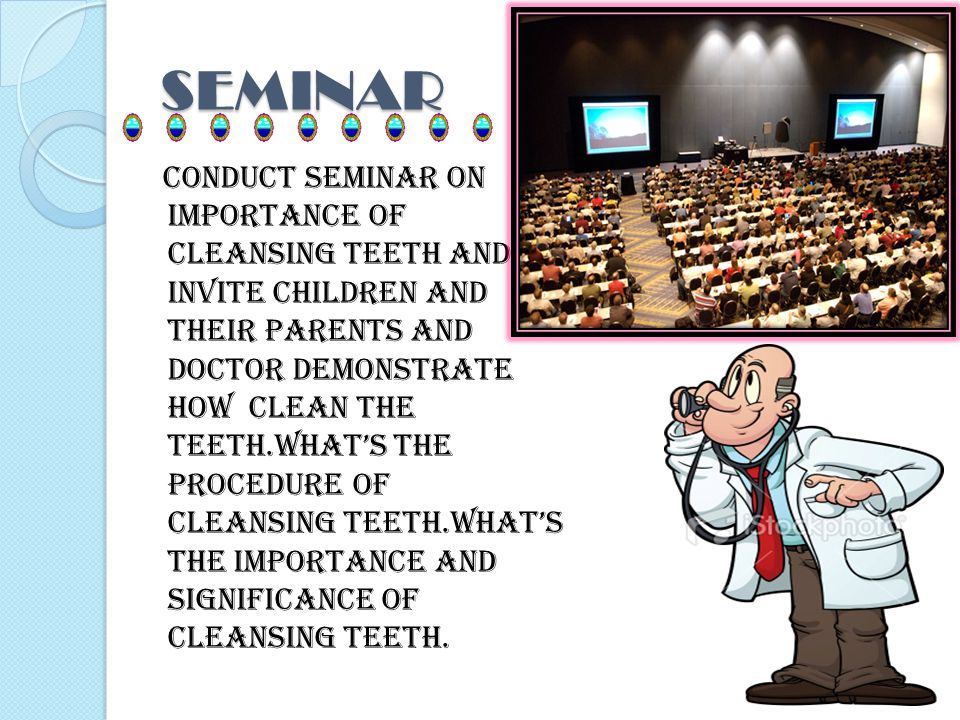 SEMINAR Conduct seminar on importance of cleansing teeth and invite children and their parents and doctor demonstrate how clean the teeth.whats the procedure of cleansing teeth.whats the importance and significance of cleansing teeth.