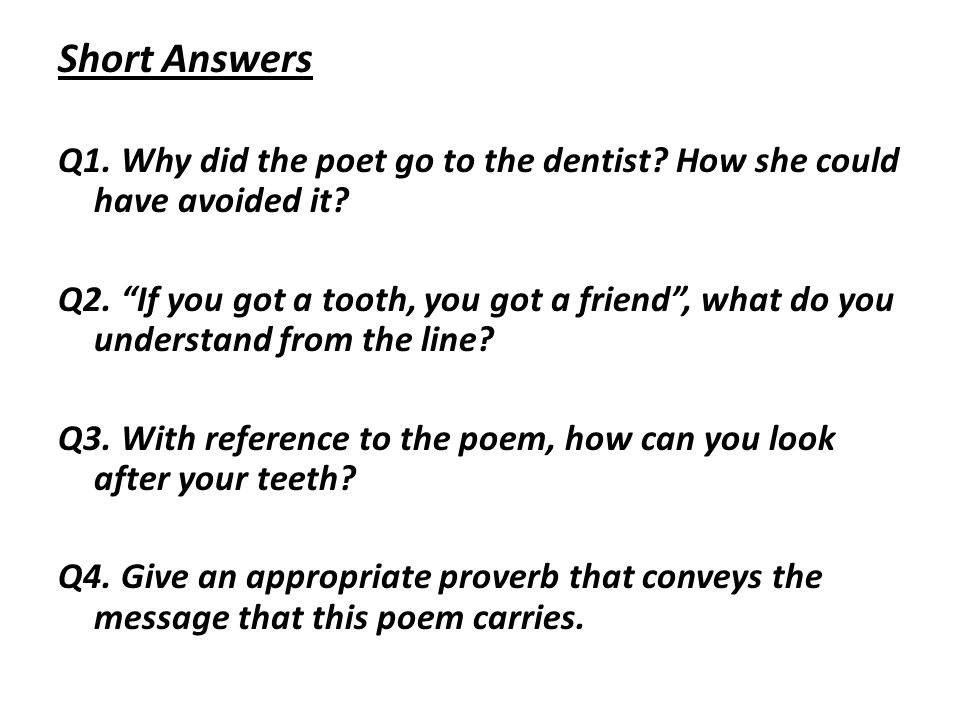Short Answers Q1. Why did the poet go to the dentist? How she could have avoided it? Q2. If you got a tooth, you got a friend, what do you understand