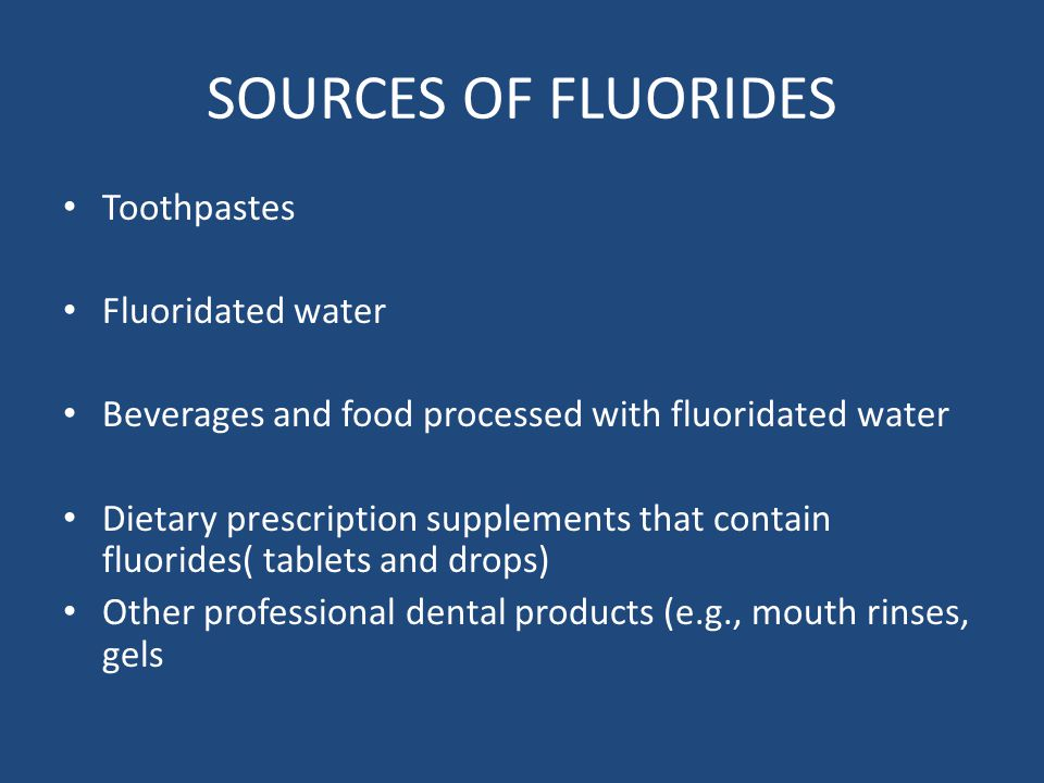 SOURCES OF FLUORIDES Toothpastes Fluoridated water Beverages and food processed with fluoridated water Dietary prescription supplements that contain fluorides( tablets and drops) Other professional dental products (e.g., mouth rinses, gels