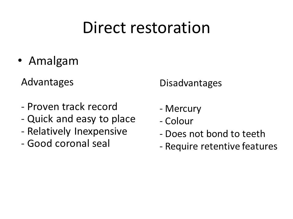 Direct restoration Amalgam Advantages - Proven track record - Quick and easy to place - Relatively Inexpensive - Good coronal seal Disadvantages - Mercury - Colour - Does not bond to teeth - Require retentive features