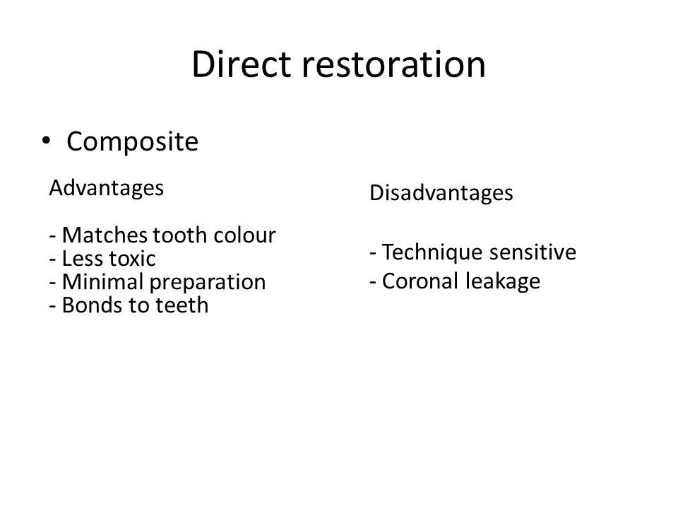 Composite Advantages - Matches tooth colour - Less toxic - Minimal preparation - Bonds to teeth Disadvantages - Technique sensitive - Coronal leakage Direct restoration