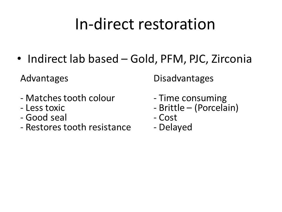 Indirect lab based – Gold, PFM, PJC, Zirconia Advantages - Matches tooth colour - Less toxic - Good seal - Restores tooth resistance Disadvantages - Time consuming - Brittle – (Porcelain) - Cost - Delayed In-direct restoration